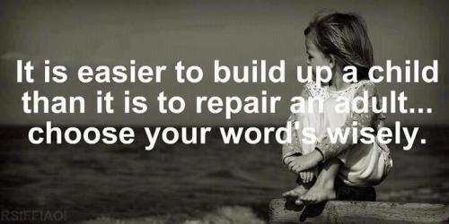 It is easier To build up a child than it is to repair an adult...Chose your words wisely.